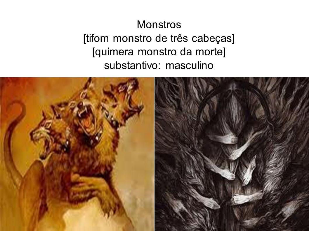 Monstros [tifom monstro de três cabeças] [quimera monstro da morte] substantivo: masculino